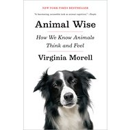 Animal Wise: How We Know Animals Think and Feel